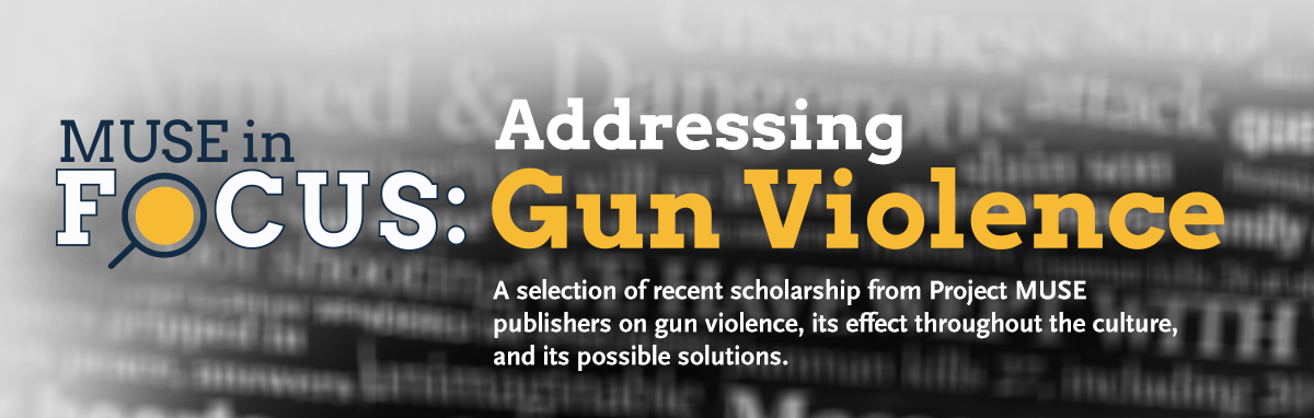 MUSE in Focus: Addressing Gun Violence. A selection of recent scholarship from Project MUSE publishers on gun violence, its effect throughout the culture and its possible solution