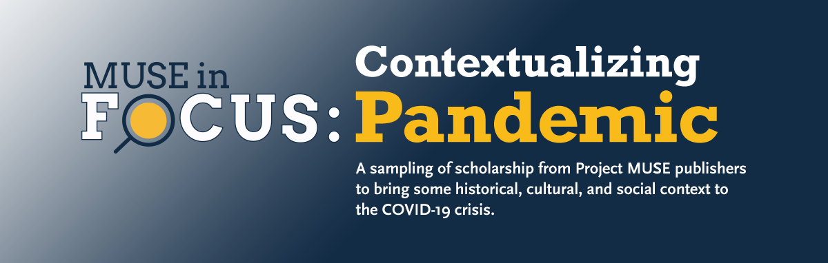 Muse in Focus: Contextualizing Pandemic | A sampling of temporarily free scholarship from Project MUSE publishers to bring some historical, cultural, and social context to the COVID-19 crisis.
