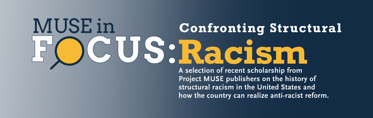 Muse in Focus: Confronting Structural Racism | A selection of temporarily free scholarship from Project MUSE publishers on the history of structural racism in the United States and how the country can realize anti-racist reform.